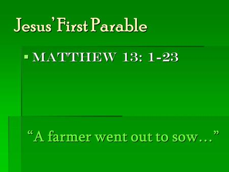 "Jesus' First Parable  Matthew 13: 1-23 ""A farmer went out to sow…"""