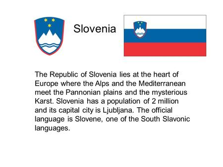 Slovenia The Republic of Slovenia lies at the heart of Europe where the Alps and the Mediterranean meet the Pannonian plains and the mysterious Karst.