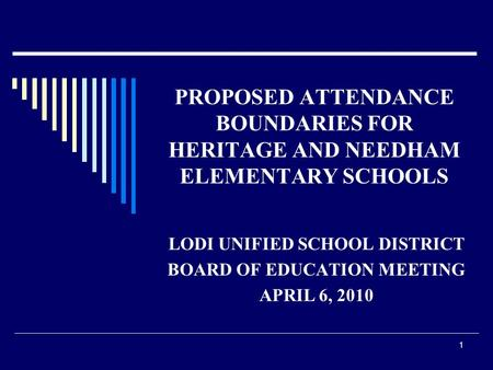 1 PROPOSED ATTENDANCE BOUNDARIES FOR HERITAGE AND NEEDHAM ELEMENTARY SCHOOLS LODI UNIFIED SCHOOL DISTRICT BOARD OF EDUCATION MEETING APRIL 6, 2010.