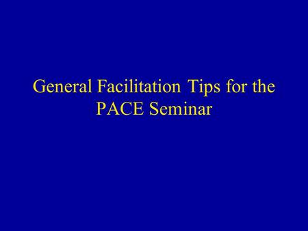 General Facilitation Tips for the PACE Seminar. Overview General guidelines Background and pointers for: –Medical management discussion –Communication.