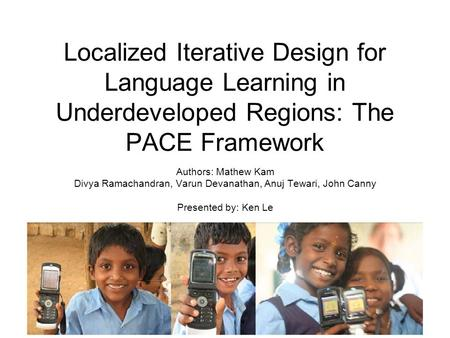 Localized Iterative Design for Language Learning in Underdeveloped Regions: The PACE Framework Authors: Mathew Kam Divya Ramachandran, Varun Devanathan,