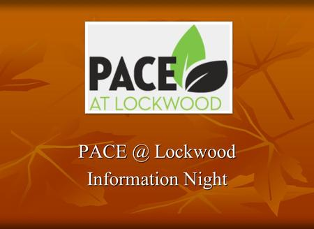 Lockwood Information Night 2 Agenda PACE Video PACE Video General Overview General Overview Teachers Panel Teachers Panel Q&A Q&A Principal Principal.