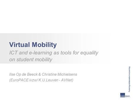 Virtual Mobility ICT and e-learning as tools for equality on student mobility Ilse Op de Beeck & Christine Michielsens (EuroPACE ivzw/ K.U.Leuven - AVNet)