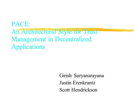 PACE: An Architectural Style for Trust Management in Decentralized Applications Girish Suryanarayana Justin Erenkrantz Scott Hendrickson.