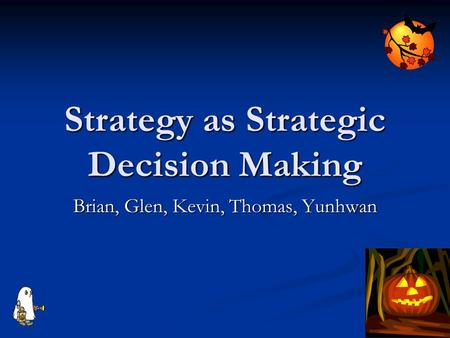 Strategy as Strategic Decision Making Brian, Glen, Kevin, Thomas, Yunhwan.