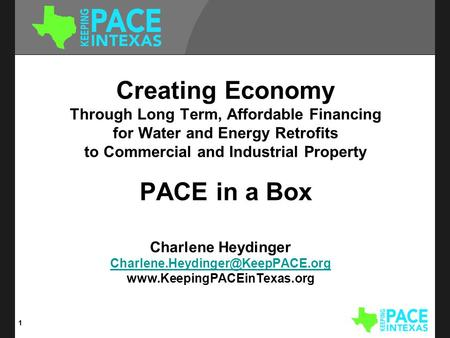 Creating Economy Through Long Term, Affordable Financing for Water and Energy Retrofits to Commercial and Industrial Property PACE in a Box Charlene Heydinger.