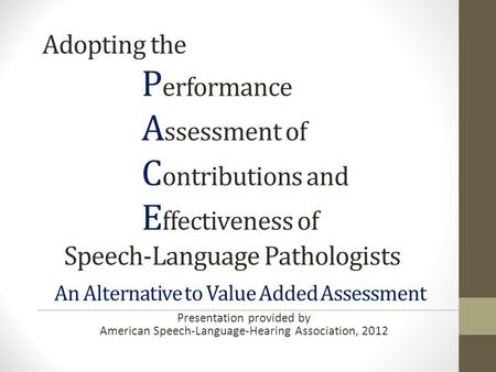 Adopting the P erformance A ssessment of C ontributions and E ffectiveness of Speech-Language Pathologists An Alternative to Value Added Assessment Presentation.