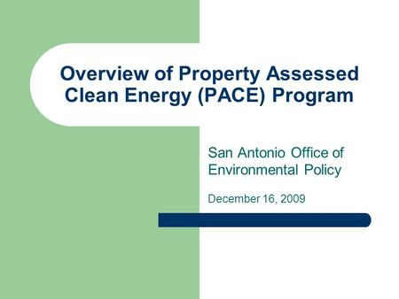Overview of Property Assessed Clean Energy (PACE) Program San Antonio Office of Environmental Policy December 16, 2009.