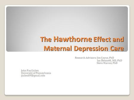 The Hawthorne Effect and Maternal Depression Care Research Advisors: Jim Coyne, PhD Ian Bennett, MD, PhD Steve Marcus, PhD John Paul Julien University.