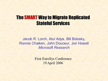 The SMART Way to Migrate Replicated Stateful Services Jacob R. Lorch, Atul Adya, Bill Bolosky, Ronnie Chaiken, John Douceur, Jon Howell Microsoft Research.