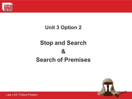 Law LA3: Police Powers Unit 3 Option 2 Stop and Search & Search of Premises.