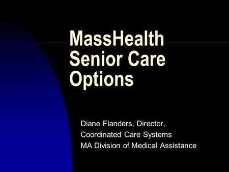 MassHealth Senior Care Options Diane Flanders, Director, Coordinated Care Systems MA Division of Medical Assistance.