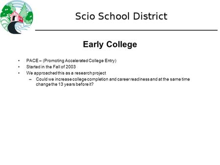 Early College PACE – (Promoting Accelerated College Entry) Started in the Fall of 2003 We approached this as a research project –Could we increase college.