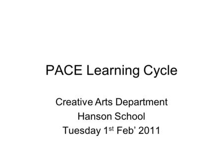PACE Learning Cycle Creative Arts Department Hanson School Tuesday 1 st Feb' 2011.