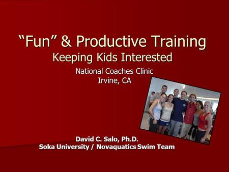 """Fun"" & Productive Training Keeping Kids Interested National Coaches Clinic Irvine, CA David C. Salo, Ph.D. Soka University / Novaquatics Swim Team."