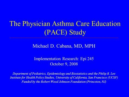 The Physician Asthma Care Education (PACE) Study Michael D. Cabana, MD, MPH Implementation Research: Epi 245 October 9, 2008 Department of Pediatrics,