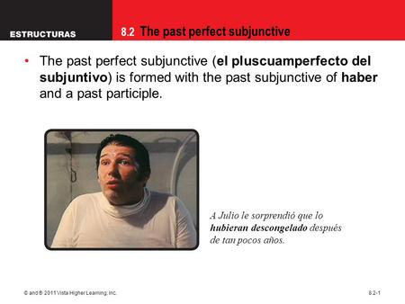 8.2 The past perfect subjunctive © and ® 2011 Vista Higher Learning, Inc.8.2-1 The past perfect subjunctive (el pluscuamperfecto del subjuntivo) is formed.