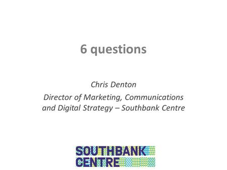 6 questions Chris Denton Director of Marketing, Communications and Digital Strategy – Southbank Centre.