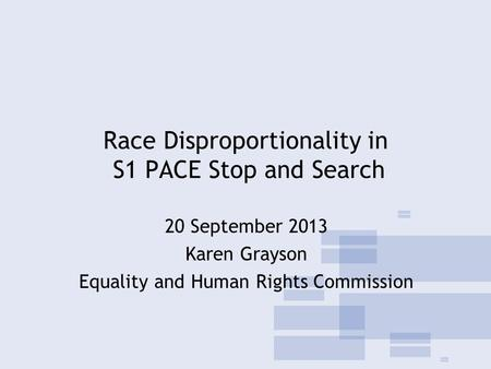 Race Disproportionality in S1 PACE Stop and Search 20 September 2013 Karen Grayson Equality and Human Rights Commission.