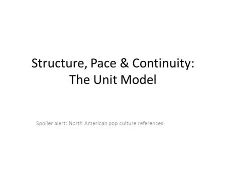 Structure, Pace & Continuity: The Unit Model Spoiler alert: North American pop culture references.