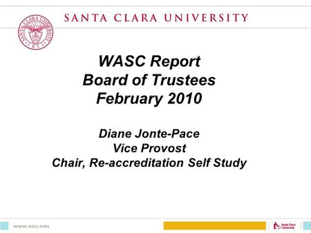 WASC Report Board of Trustees February 2010 Diane Jonte-Pace Vice Provost Chair, Re-accreditation Self Study.