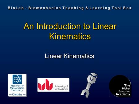 B i o L a b - B i o m e c h a n i c s T e a c h i n g & L e a r n i n g T o o l B o x Linear Kinematics An Introduction to Linear Kinematics.