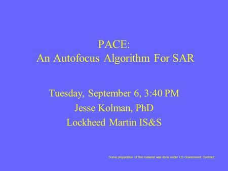 PACE: An Autofocus Algorithm For SAR Tuesday, September 6, 3:40 PM Jesse Kolman, PhD Lockheed Martin IS&S Some preparation of this material was done under.
