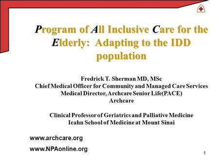 1 Program of All Inclusive Care for the Elderly: Adapting to the IDD population Fredrick T. Sherman MD, MSc Chief Medical Officer for Community and Managed.