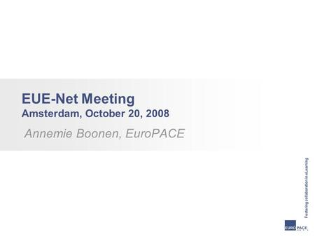 EUE-Net Meeting Amsterdam, October 20, 2008 Annemie Boonen, EuroPACE.