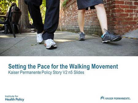 Setting the Pace for the Walking Movement Kaiser Permanente Policy Story V2 n5 Slides.
