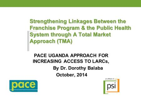 Strengthening Linkages Between the Franchise Program & the Public Health System through A Total Market Approach (TMA) PACE UGANDA APPROACH FOR INCREASING.