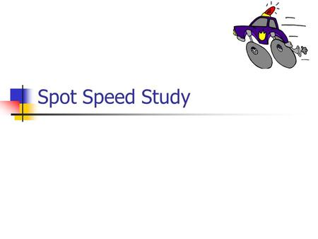 Spot Speed Study. Before anything else Read the manual carefully. It is your homework What is covered in the following slides is just general.