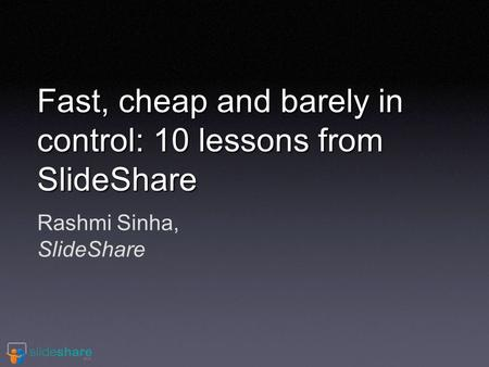 Rashmi Sinha, SlideShare Fast, cheap and barely in control: 10 lessons from SlideShare.