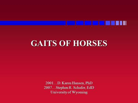 GAITS OF HORSES 2001…D. Karen Hansen, PhD 2007…Stephen R. Schafer, EdD University of Wyoming.