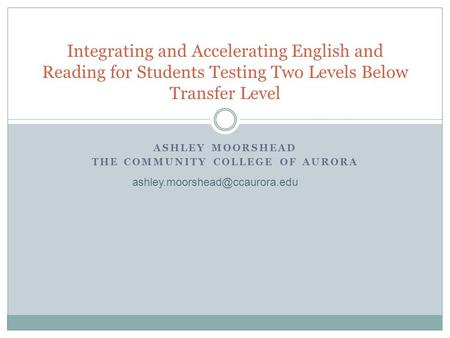 ASHLEY MOORSHEAD THE COMMUNITY COLLEGE OF AURORA Integrating and Accelerating English and Reading for Students Testing Two Levels Below Transfer Level.