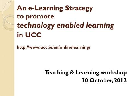 An e-Learning Strategy to promote technology enabled learning i n UCC  Teaching & Learning workshop 30 October, 2012.