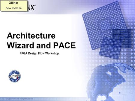 © 2003 Xilinx, Inc. All Rights Reserved Architecture Wizard and PACE FPGA Design Flow Workshop Xilinx: new module Xilinx: new module.