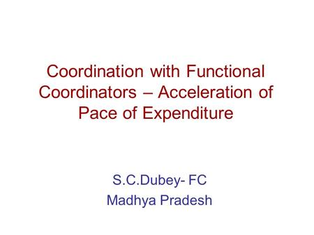 Coordination with Functional Coordinators – Acceleration of Pace of Expenditure S.C.Dubey- FC Madhya Pradesh.