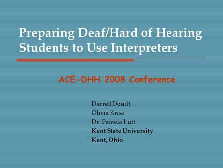Preparing Deaf/Hard of Hearing Students to Use Interpreters Darrell Doudt Olivia Krise Dr. Pamela Luft Kent State University Kent, Ohio ACE-DHH 2008 Conference.