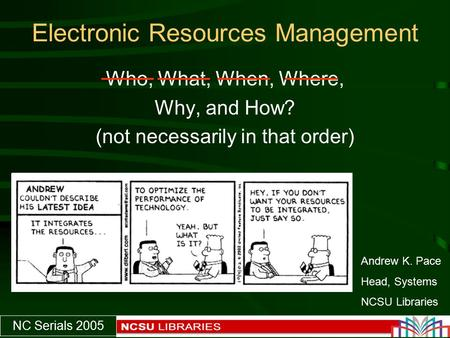 NC Serials 2005 Electronic Resources Management Who, What, When, Where, Why, and How? (not necessarily in that order) Andrew K. Pace Head, Systems NCSU.