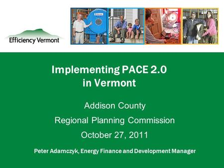 1 Implementing PACE 2.0 in Vermont Addison County Regional Planning Commission October 27, 2011 Peter Adamczyk, Energy Finance and Development Manager.