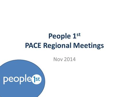 People 1 st PACE Regional Meetings Nov 2014. Update About People 1st  Who we are & what we do  Key activities for the next 12 months Trailblazer update.