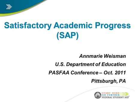 Satisfactory Academic Progress (SAP) Annmarie Weisman U.S. Department of Education PASFAA Conference – Oct. 2011 Pittsburgh, PA a.