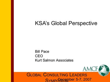 G LOBA L C ONSULTING L EADERS S YMPOSIUM December 5-7, 2007 KSA's Global Perspective Bill Pace CEO Kurt Salmon Associates.