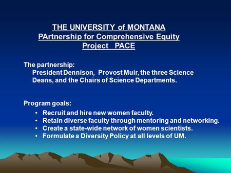 THE UNIVERSITY of MONTANA PArtnership for Comprehensive Equity Project PACE The partnership: President Dennison, Provost Muir, the three Science Deans,