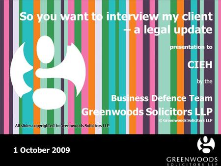 1 October 2009 So you want to interview my client – a legal update presentation to CIEH by the Business Defence Team Greenwoods Solicitors LLP © Greenwoods.