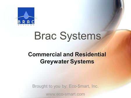 Brac Systems Commercial and Residential Greywater Systems Brought to you by: Eco-$mart, Inc. www.eco-smart.com.