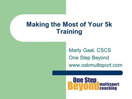 Making the Most of Your 5k Training Marty Gaal, CSCS One Step Beyond www.osbmultisport.com.