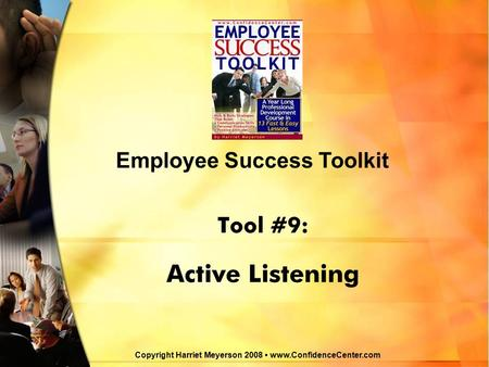 Tool #9: Active Listening Employee Success Toolkit Copyright Harriet Meyerson 2008 www.ConfidenceCenter.com.