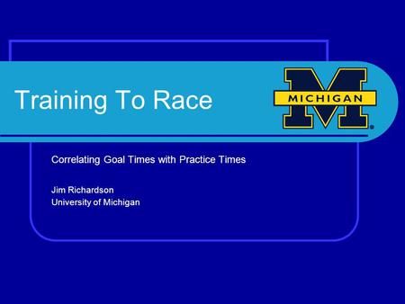 Training To Race Correlating Goal Times with Practice Times Jim Richardson University of Michigan.